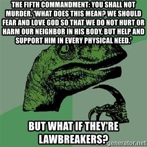 Philosoraptor - The Fifth Commandment: You shall not murder. 'What does this mean? We should fear and love God so that we do not hurt or harm our neighbor in his body, but help and support him in every physical need.' But what if they're lawbreakers?