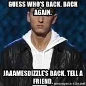 Eminem - Guess who's back. Back again.  Jaaamesdizzle's back, tell a friend.