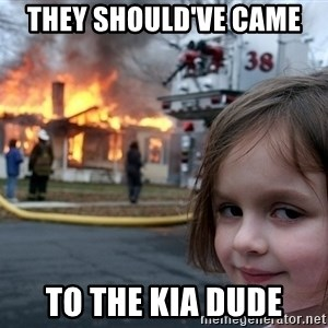 Disaster Girl - They should've came  to the kia dude