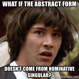 Conspiracy Keanu - what if the abstract form doesn't come from nominative singular?