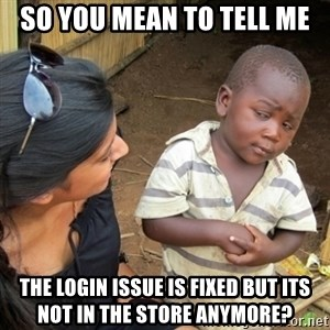 Skeptical 3rd World Kid - So you mean to tell me The login issue is fixed but its not in the store anymore?