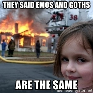 Disaster Girl - They said Emos and goths are the same