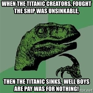 Philosoraptor - When The Titanic creators, fought The Ship Was Unsinkable, Then the Titanic sinks,  Well Boys are Pay was for nothing!