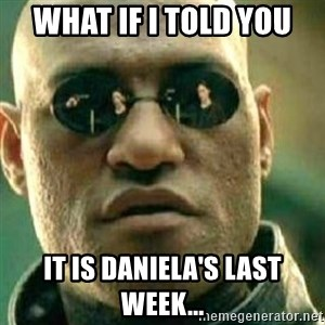 What If I Told You - What if I told you it is Daniela's last week...