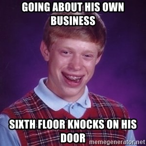 Bad Luck Brian - going about his own business sixth floor knocks on his door