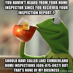 Kermit The Frog Drinking Tea - YOU HAVEN'T HEARD FROM YOUR HOME INSPECTOR SINCE YOU RECIEVED YOUR INSPECTION REPORT ? SHOULD HAVE CALLED LAKE CUMBERLAND HOME INSPECTIONS (606-875-0827) BUT THAT'S NONE OF MY BUSINESS