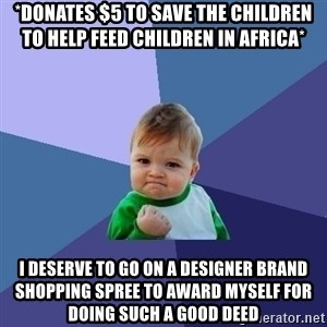 Success Kid - *Donates $5 to Save the Children to help feed children in Africa* I deserve to go on a designer brand shopping spree to award myself for doing such a good deed