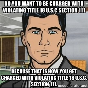 Archer - Do you want to be charged with violating Title 18 U.S.C section 111 Because that is how you get charged with violating Title 18 U.S.C. Section 111.