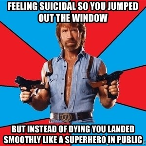 Chuck Norris  - feeling suicidal so you jumped out the window but instead of dying you landed smoothly like a superhero in public