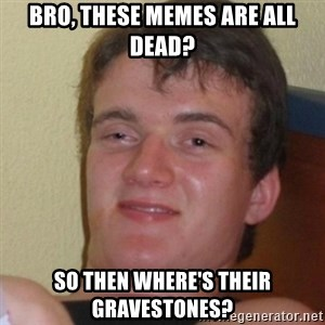 Stoner Stanley - bro, these memes are all dead? so then where's their gravestones?