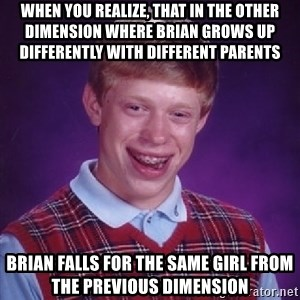 Bad Luck Brian - when you realize, that in the other dimension where brian grows up differently with different parents brian falls for the same girl from the previous dimension
