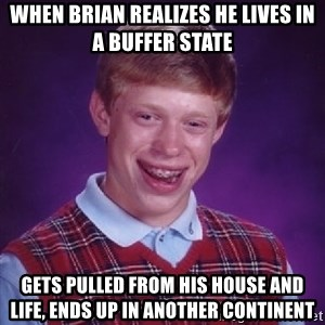 Bad Luck Brian - when brian realizes he lives in a buffer state gets pulled from his house and life, ends up in another continent