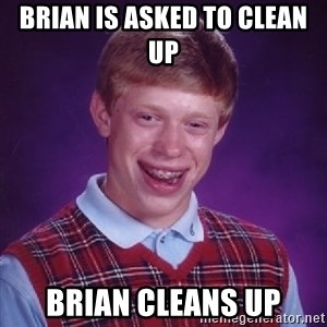 Bad Luck Brian - brian is asked to clean up  brian cleans up