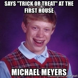 "Bad Luck Brian - Says ""Trick or treat"" at the first house Michael Meyers"