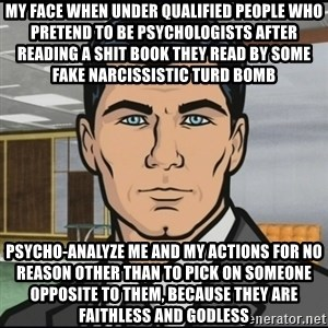 Archer - my face when under qualified people who pretend to be psychologists after reading a shit book they read by some fake narcissistic turd bomb psycho-analyze me and my actions for no reason other than to pick on someone opposite to them, because they are faithless and godless