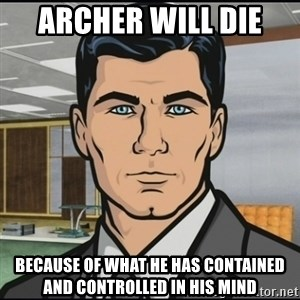 Archer - archer will die  because of what he has contained and controlled in his mind