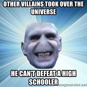 vold - Other villains took over the universe He can't defeat a high schooler