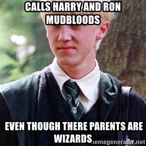 Draco Malfoy - calls harry and ron mudbloods  even though there parents are wizards