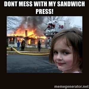 burning house girl - Dont mess with my sandwich press!