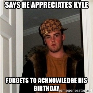 Scumbag Steve - Says he appreciates kyle Forgets to acknowledge his birthday