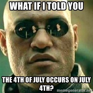 What If I Told You - What if I told you The 4th of July occurs on July 4th?