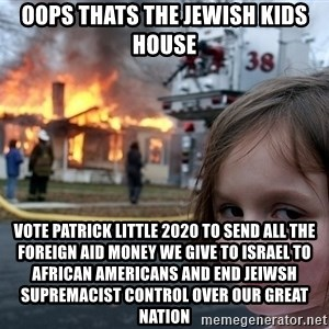 Disaster Girl - oops thats the jewish kids house vote patrick little 2020 to send all the foreign aid money we give to israel to african americans and end jeiwsh supremacist control over our great nation
