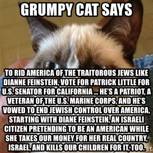 Grumpy Cat  - Grumpy cat says  To rid America of the traitorous Jews like Dianne Feinstein, vote for Patrick Little for U.S. Senator for California … He's a patriot, a veteran of the U.S. Marine Corps, and he's vowed to end Jewish control over America, starting with Diane Feinstein, an Israeli citizen pretending to be an American while she takes our money for her real country, Israel, and kills our children for it, too.
