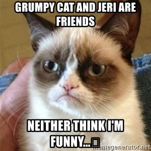 Grumpy Cat  - Grumpy cat and Jeri are friends Neither think I'm funny...😞