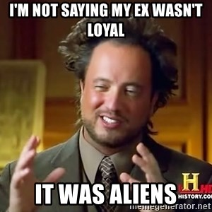 Ancient Aliens - I'm not saying my ex wasn't loyal  It was aliens