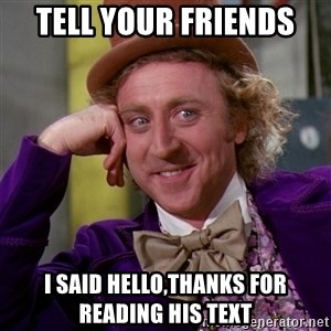 Willy Wonka - Tell your friends  I said hello,thanks for reading his text