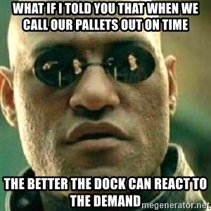 What If I Told You - What if i told you that when we call our pallets out on time The better the dock can react to the demand