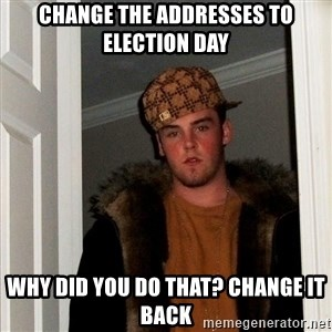 Scumbag Steve - Change the Addresses to election day why did you do that? change it back