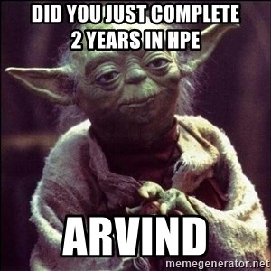 Advice Yoda - DID YOU JUST COMPLETE              2 YEARS IN HPE  ARVIND