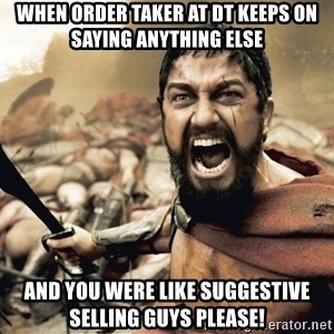 Spartan300 - When order taker at DT keeps on saying anything else And you were like suggestive selling guys PLEASE!