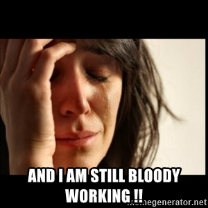 First World Problems - And I am still bloody working !!
