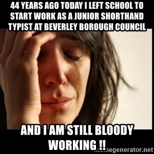 First World Problems - 44 years ago today i left school to start work as a Junior Shorthand Typist at Beverley Borough Council And I am still bloody working !!