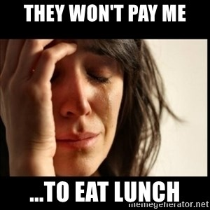 First World Problems - they won't pay me ...to eat lunch