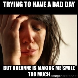 First World Problems - Trying to have a bad day but breanne is making me smile too much