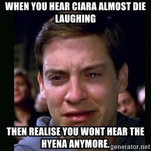 crying peter parker - When you hear Ciara almost die laughing Then realise you wont hear the hyena anymore.