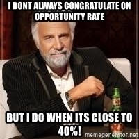 I don't always guy meme - I dont always congratulate on Opportunity rate But I do when its close to 40%!