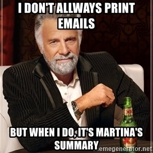 The Most Interesting Man In The World - I don't allways print emails  But when I do, it's Martina's summary
