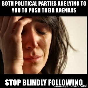 First World Problems - Both political parties are lying to you to push their agendas stop blindly following