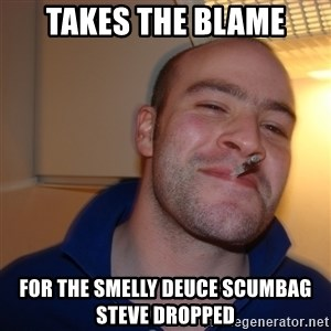 Good Guy Greg - Takes the blame For the smelly deuce scumbag steve dropped