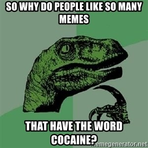 Philosoraptor - So why do people like so many memes That have the word cocaine?