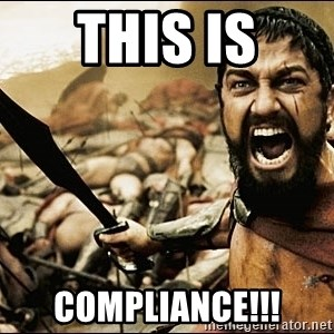 This Is Sparta Meme - THIS IS COMPLIANCE!!!