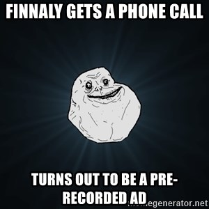 Forever Alone - finnaly gets a phone call turns out to be a pre-recorded ad