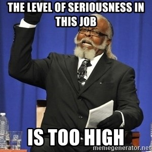 Rent Is Too Damn High - the level of seriousness in this job is too high