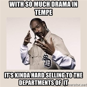 snoop dogg - With so much Drama in Tempe It's kinda hard selling to the departments of  IT