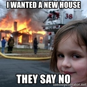 Disaster Girl - I wanted a new house  They say no