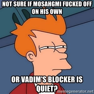 Futurama Fry - not sure if mosahgmi fucked off on his own or vadim's blocker is quiet?